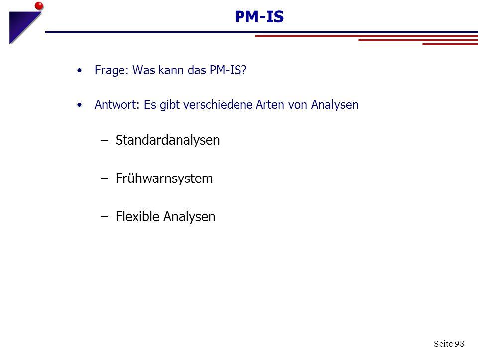 Seite 98 PM-IS Frage: Was kann das PM-IS? Antwort: Es gibt verschiedene Arten von Analysen –Standardanalysen –Frühwarnsystem –Flexible Analysen