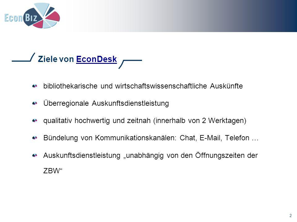 """2 Ziele von EconDeskEconDesk bibliothekarische und wirtschaftswissenschaftliche Auskünfte Überregionale Auskunftsdienstleistung qualitativ hochwertig und zeitnah (innerhalb von 2 Werktagen) Bündelung von Kommunikationskanälen: Chat, E-Mail, Telefon … Auskunftsdienstleistung """"unabhängig von den Öffnungszeiten der ZBW"""