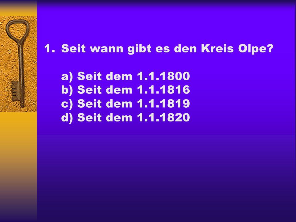 1.Seit wann gibt es den Kreis Olpe? a) Seit dem 1.1.1800 b) Seit dem 1.1.1816 c) Seit dem 1.1.1819 d) Seit dem 1.1.1820