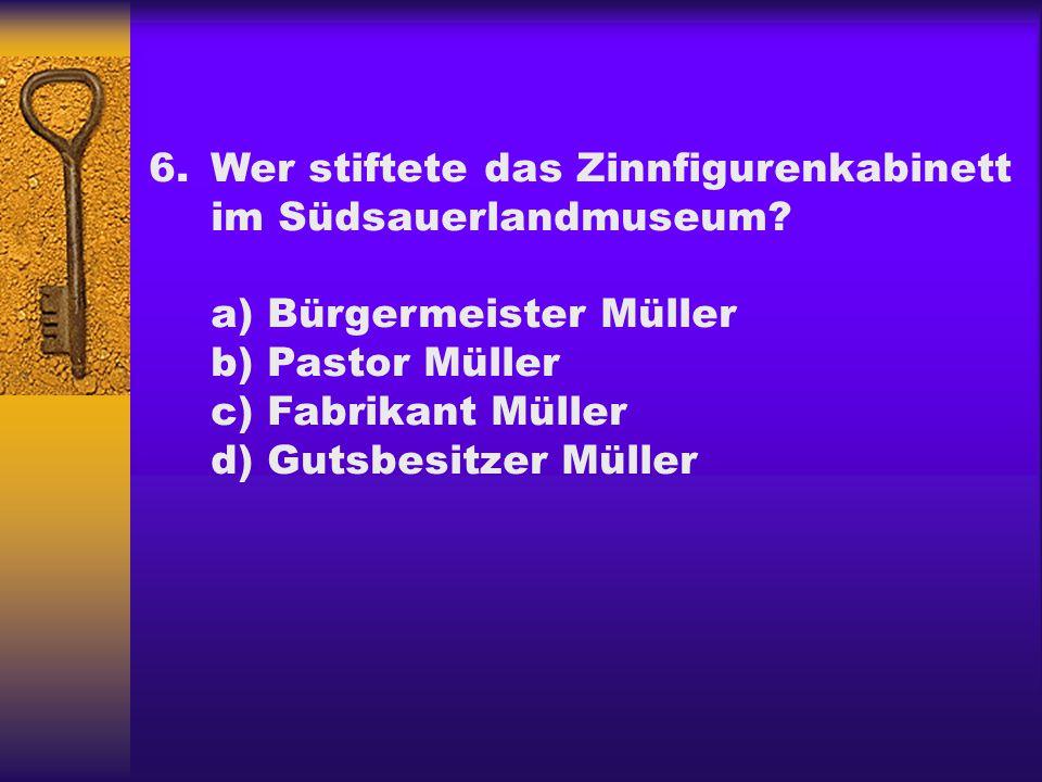 6.Wer stiftete das Zinnfigurenkabinett im Südsauerlandmuseum? a) Bürgermeister Müller b) Pastor Müller c) Fabrikant Müller d) Gutsbesitzer Müller
