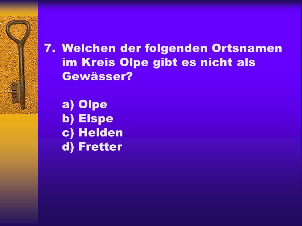 7.Welchen der folgenden Ortsnamen im Kreis Olpe gibt es nicht als Gewässer? a) Olpe b) Elspe c) Helden d) Fretter
