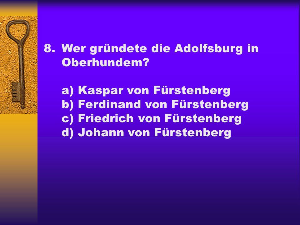 8.Wer gründete die Adolfsburg in Oberhundem? a) Kaspar von Fürstenberg b) Ferdinand von Fürstenberg c) Friedrich von Fürstenberg d) Johann von Fürsten