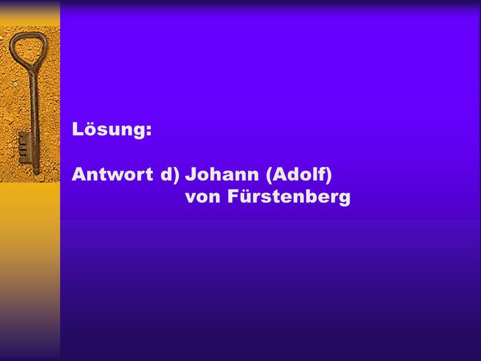 Lösung: Antwort d)Johann (Adolf) von Fürstenberg