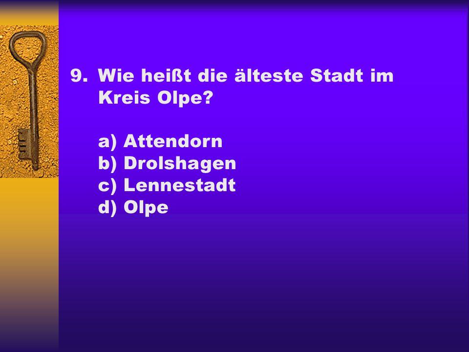 9.Wie heißt die älteste Stadt im Kreis Olpe? a) Attendorn b) Drolshagen c) Lennestadt d) Olpe