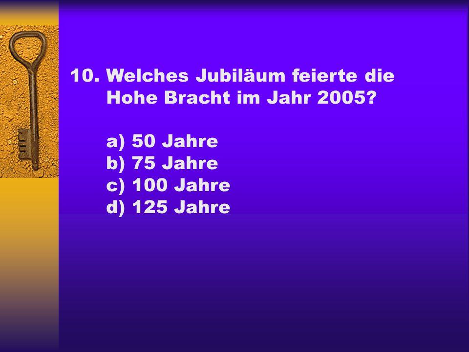10.Welches Jubiläum feierte die Hohe Bracht im Jahr 2005? a) 50 Jahre b) 75 Jahre c) 100 Jahre d) 125 Jahre