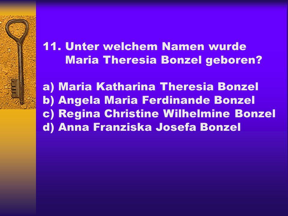11.Unter welchem Namen wurde Maria Theresia Bonzel geboren? a) Maria Katharina Theresia Bonzel b) Angela Maria Ferdinande Bonzel c) Regina Christine W