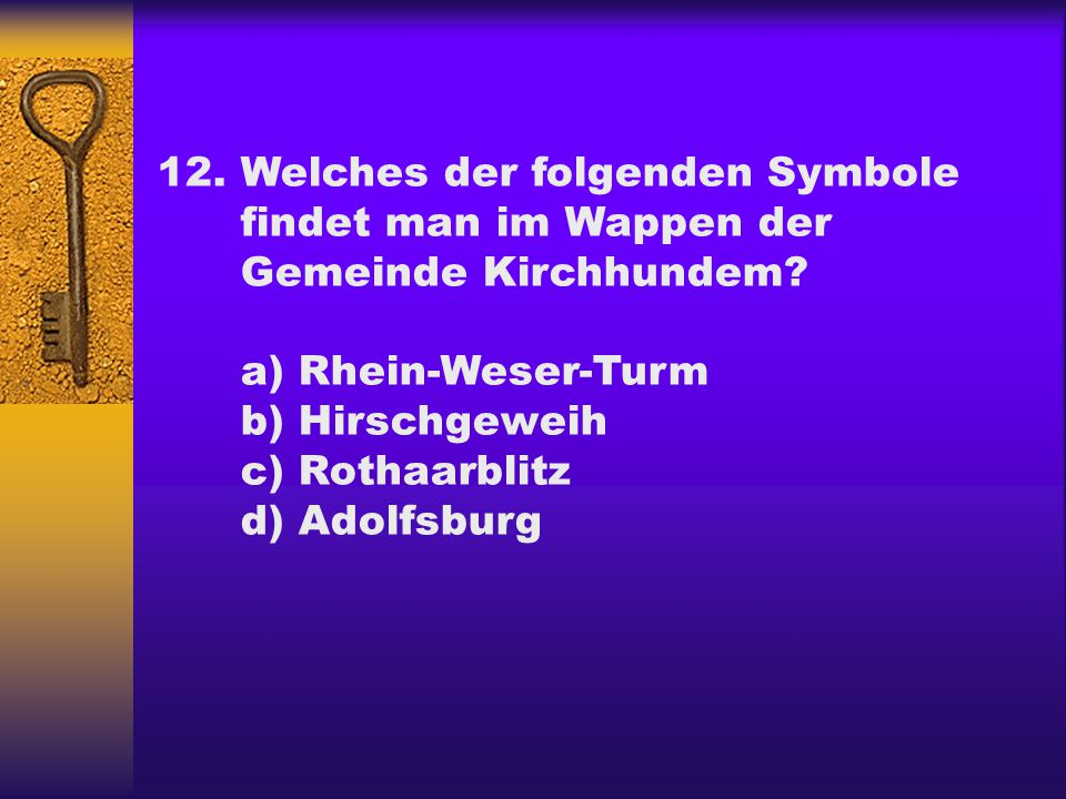 12.Welches der folgenden Symbole findet man im Wappen der Gemeinde Kirchhundem? a) Rhein-Weser-Turm b) Hirschgeweih c) Rothaarblitz d) Adolfsburg