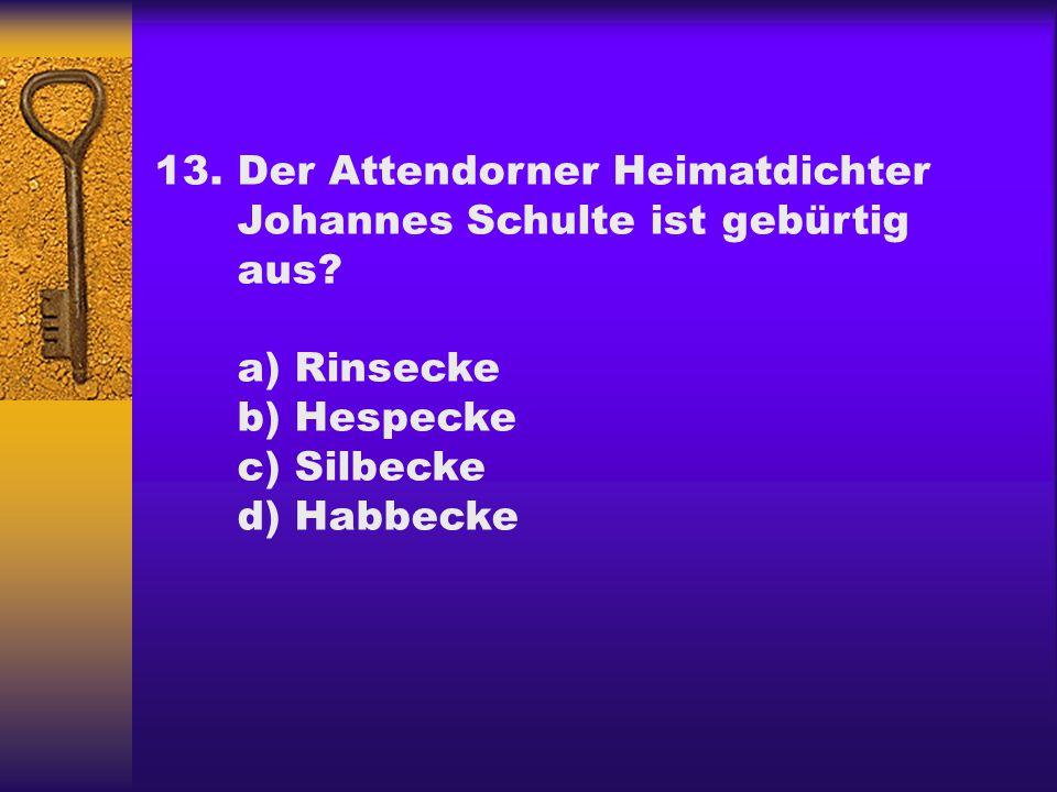 13.Der Attendorner Heimatdichter Johannes Schulte ist gebürtig aus? a) Rinsecke b) Hespecke c) Silbecke d) Habbecke