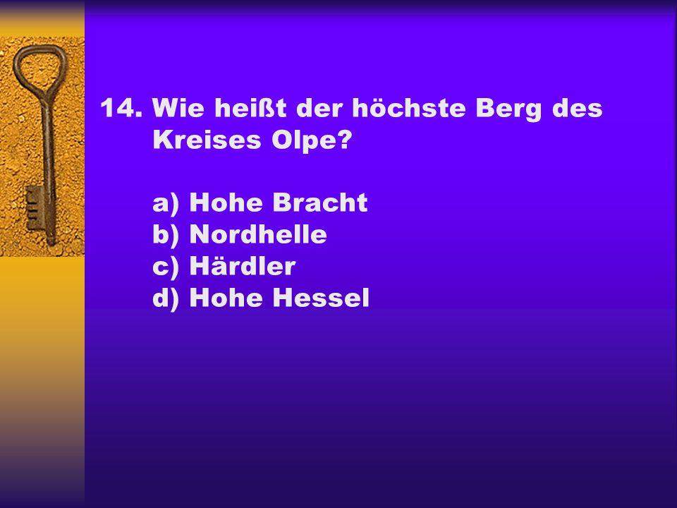 14.Wie heißt der höchste Berg des Kreises Olpe? a) Hohe Bracht b) Nordhelle c) Härdler d) Hohe Hessel
