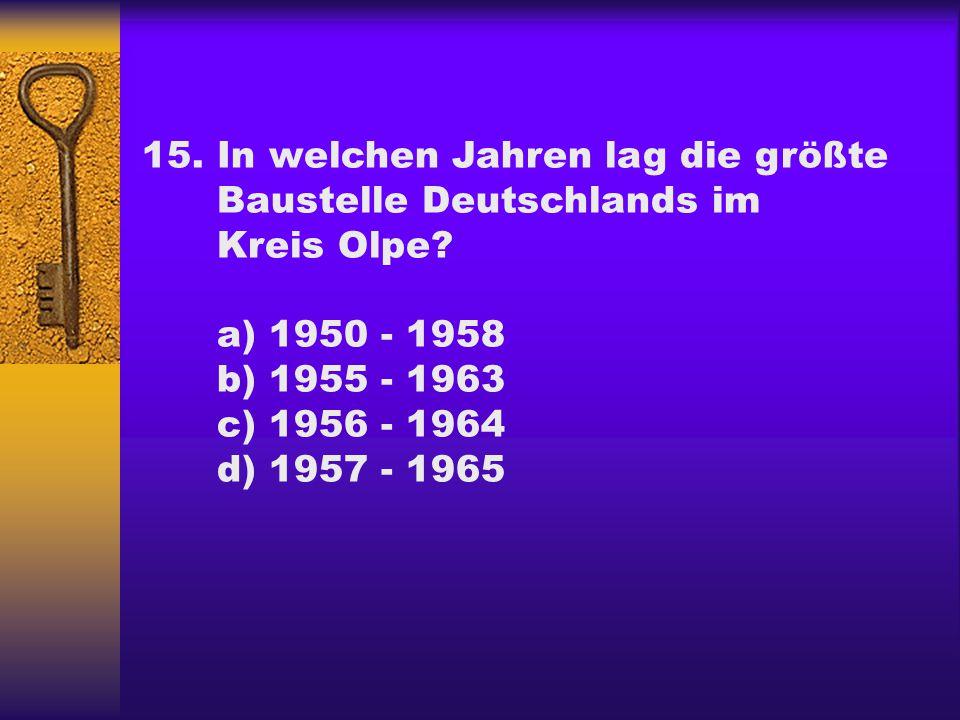 15.In welchen Jahren lag die größte Baustelle Deutschlands im Kreis Olpe? a) 1950 - 1958 b) 1955 - 1963 c) 1956 - 1964 d) 1957 - 1965