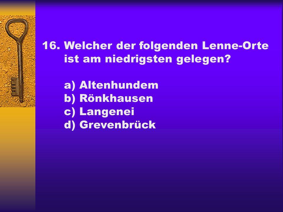16.Welcher der folgenden Lenne-Orte ist am niedrigsten gelegen? a) Altenhundem b) Rönkhausen c) Langenei d) Grevenbrück