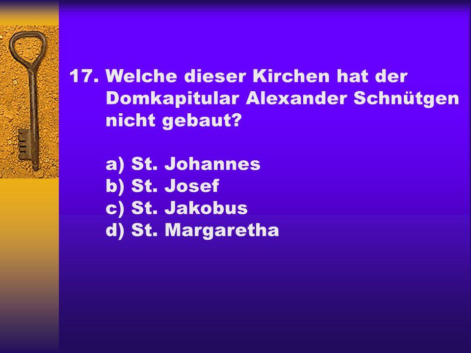 17.Welche dieser Kirchen hat der Domkapitular Alexander Schnütgen nicht gebaut? a) St. Johannes b) St. Josef c) St. Jakobus d) St. Margaretha