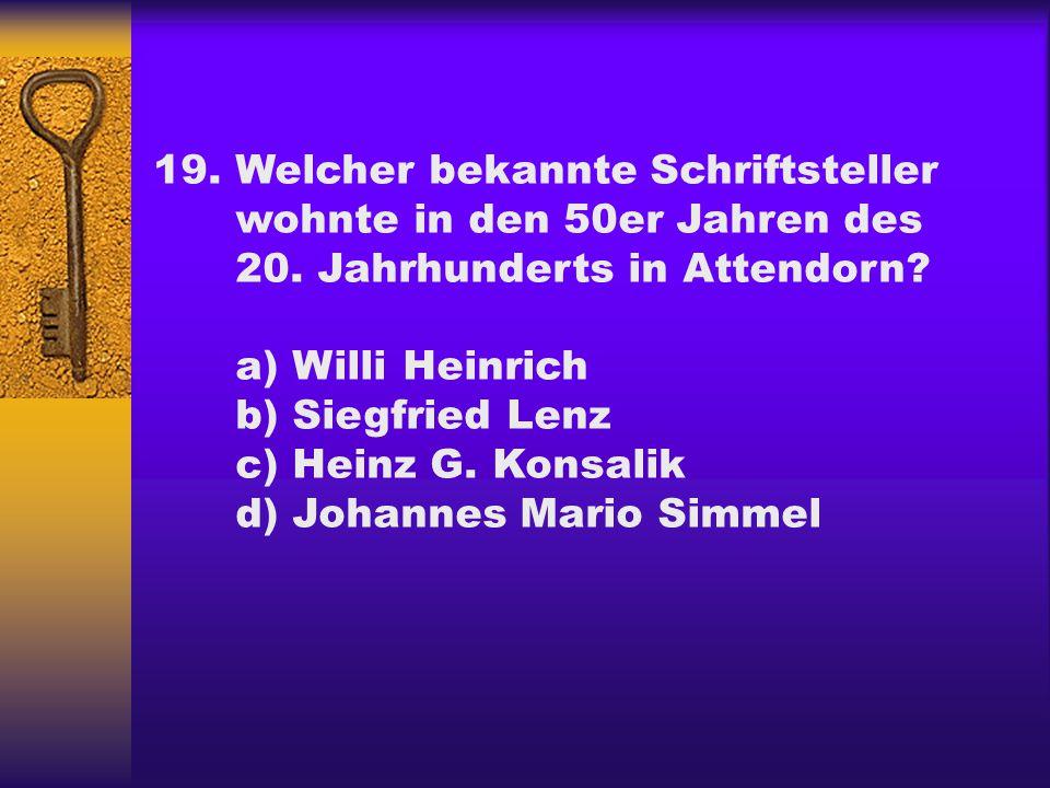 19.Welcher bekannte Schriftsteller wohnte in den 50er Jahren des 20. Jahrhunderts in Attendorn? a) Willi Heinrich b) Siegfried Lenz c) Heinz G. Konsal