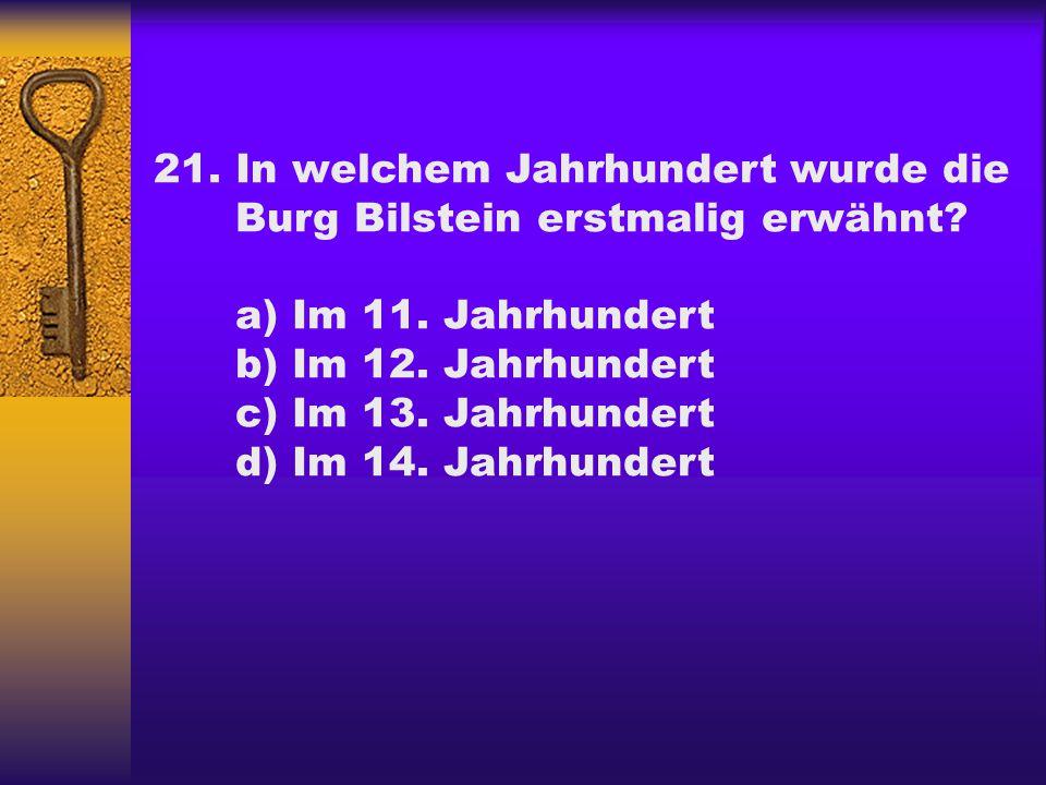 21.In welchem Jahrhundert wurde die Burg Bilstein erstmalig erwähnt? a) Im 11. Jahrhundert b) Im 12. Jahrhundert c) Im 13. Jahrhundert d) Im 14. Jahrh