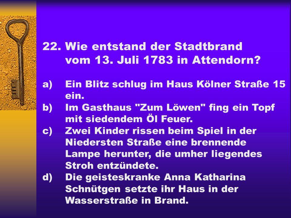 22.Wie entstand der Stadtbrand vom 13. Juli 1783 in Attendorn? a) Ein Blitz schlug im Haus Kölner Straße 15 ein. b) Im Gasthaus