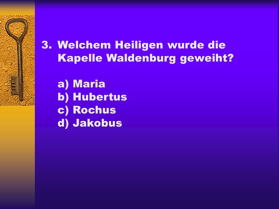 3.Welchem Heiligen wurde die Kapelle Waldenburg geweiht? a) Maria b) Hubertus c) Rochus d) Jakobus