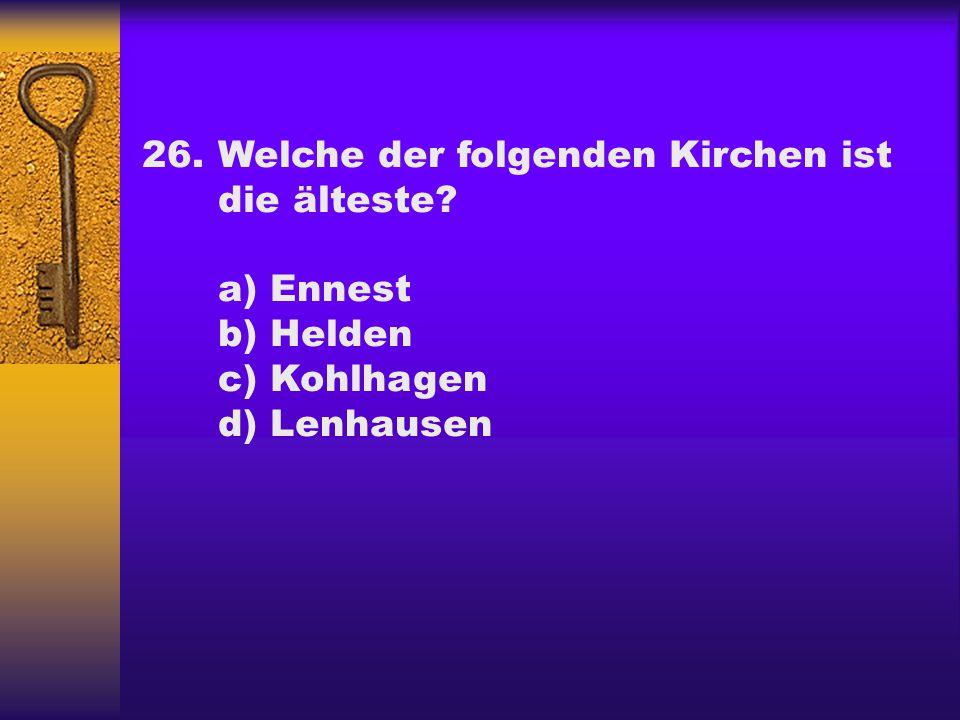 26.Welche der folgenden Kirchen ist die älteste? a) Ennest b) Helden c) Kohlhagen d) Lenhausen