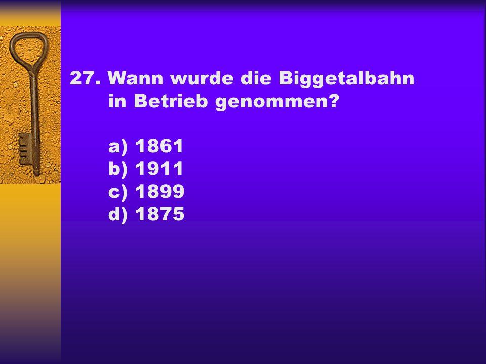 27. Wann wurde die Biggetalbahn in Betrieb genommen? a) 1861 b) 1911 c) 1899 d) 1875