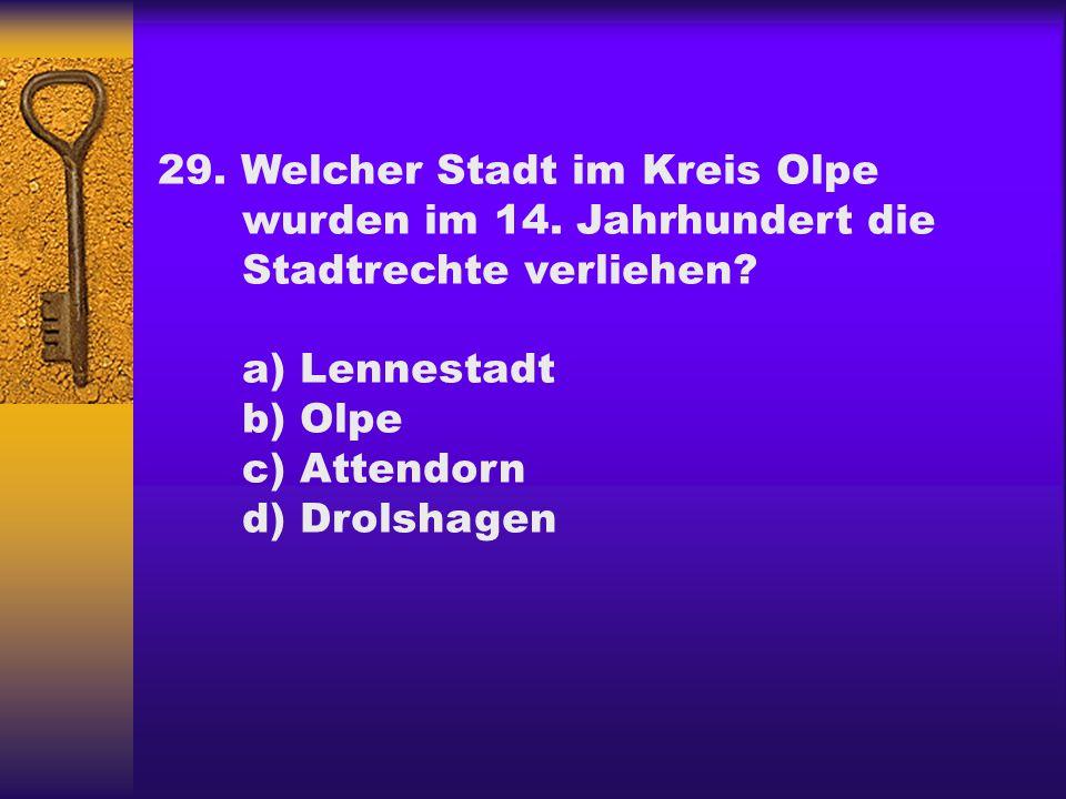 29. Welcher Stadt im Kreis Olpe wurden im 14. Jahrhundert die Stadtrechte verliehen? a) Lennestadt b) Olpe c) Attendorn d) Drolshagen