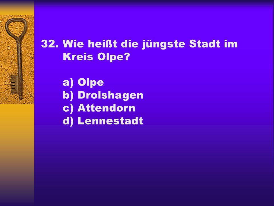 32.Wie heißt die jüngste Stadt im Kreis Olpe? a) Olpe b) Drolshagen c) Attendorn d) Lennestadt