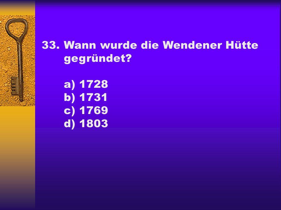 33.Wann wurde die Wendener Hütte gegründet? a) 1728 b) 1731 c) 1769 d) 1803