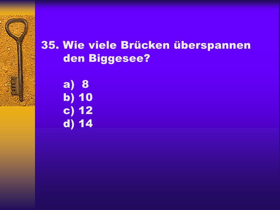 35. Wie viele Brücken überspannen den Biggesee? a) 8 b) 10 c) 12 d) 14