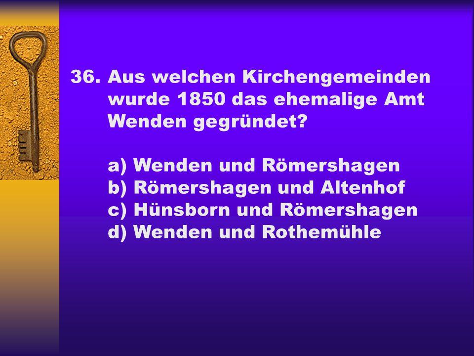 36.Aus welchen Kirchengemeinden wurde 1850 das ehemalige Amt Wenden gegründet? a) Wenden und Römershagen b) Römershagen und Altenhof c) Hünsborn und R
