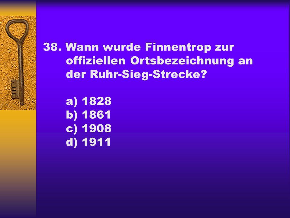 38. Wann wurde Finnentrop zur offiziellen Ortsbezeichnung an der Ruhr-Sieg-Strecke? a) 1828 b) 1861 c) 1908 d) 1911