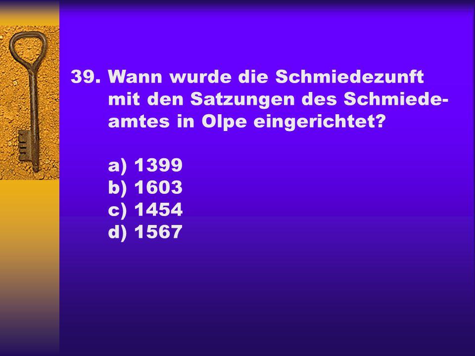 39.Wann wurde die Schmiedezunft mit den Satzungen des Schmiede- amtes in Olpe eingerichtet.
