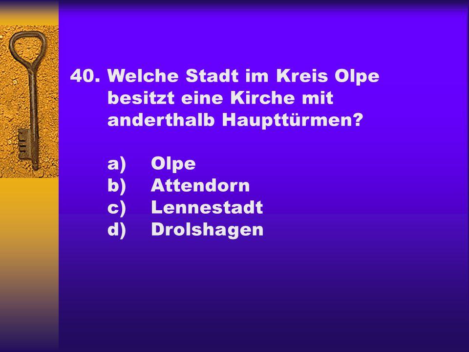 40.Welche Stadt im Kreis Olpe besitzt eine Kirche mit anderthalb Haupttürmen? a) Olpe b) Attendorn c) Lennestadt d) Drolshagen
