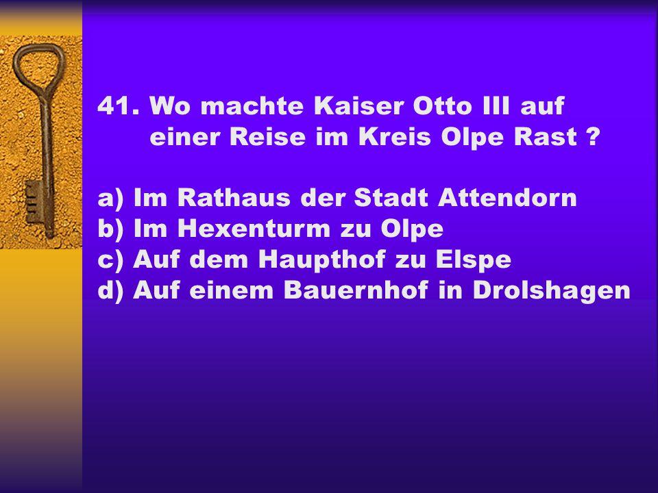 41.Wo machte Kaiser Otto III auf einer Reise im Kreis Olpe Rast ? a) Im Rathaus der Stadt Attendorn b) Im Hexenturm zu Olpe c) Auf dem Haupthof zu Els