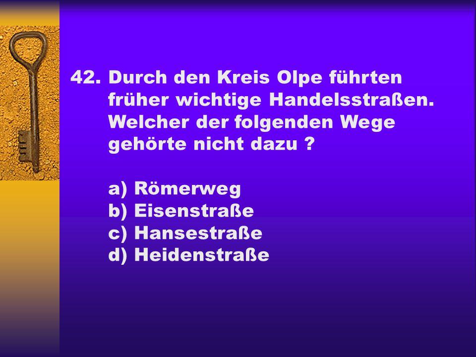42.Durch den Kreis Olpe führten früher wichtige Handelsstraßen. Welcher der folgenden Wege gehörte nicht dazu ? a) Römerweg b) Eisenstraße c) Hansestr