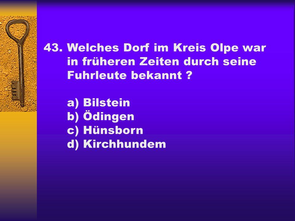 43.Welches Dorf im Kreis Olpe war in früheren Zeiten durch seine Fuhrleute bekannt ? a) Bilstein b) Ödingen c) Hünsborn d) Kirchhundem