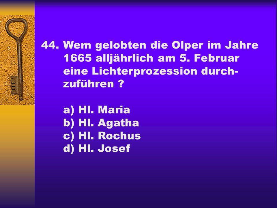 44.Wem gelobten die Olper im Jahre 1665 alljährlich am 5. Februar eine Lichterprozession durch- zuführen ? a) Hl. Maria b) Hl. Agatha c) Hl. Rochus d)