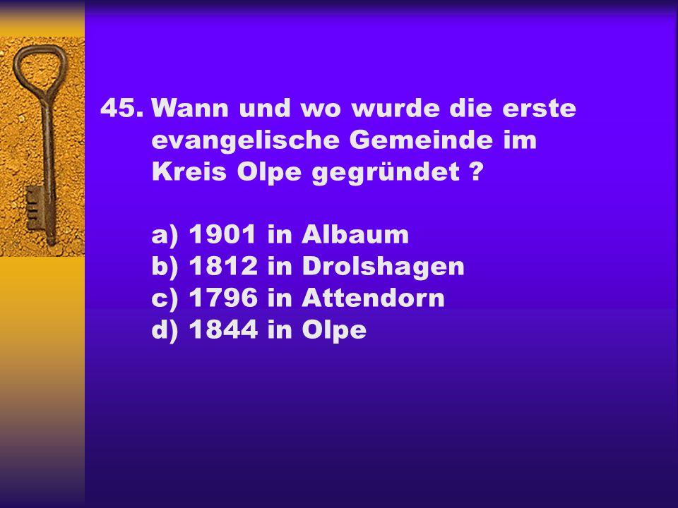 45.Wann und wo wurde die erste evangelische Gemeinde im Kreis Olpe gegründet ? a) 1901 in Albaum b) 1812 in Drolshagen c) 1796 in Attendorn d) 1844 in