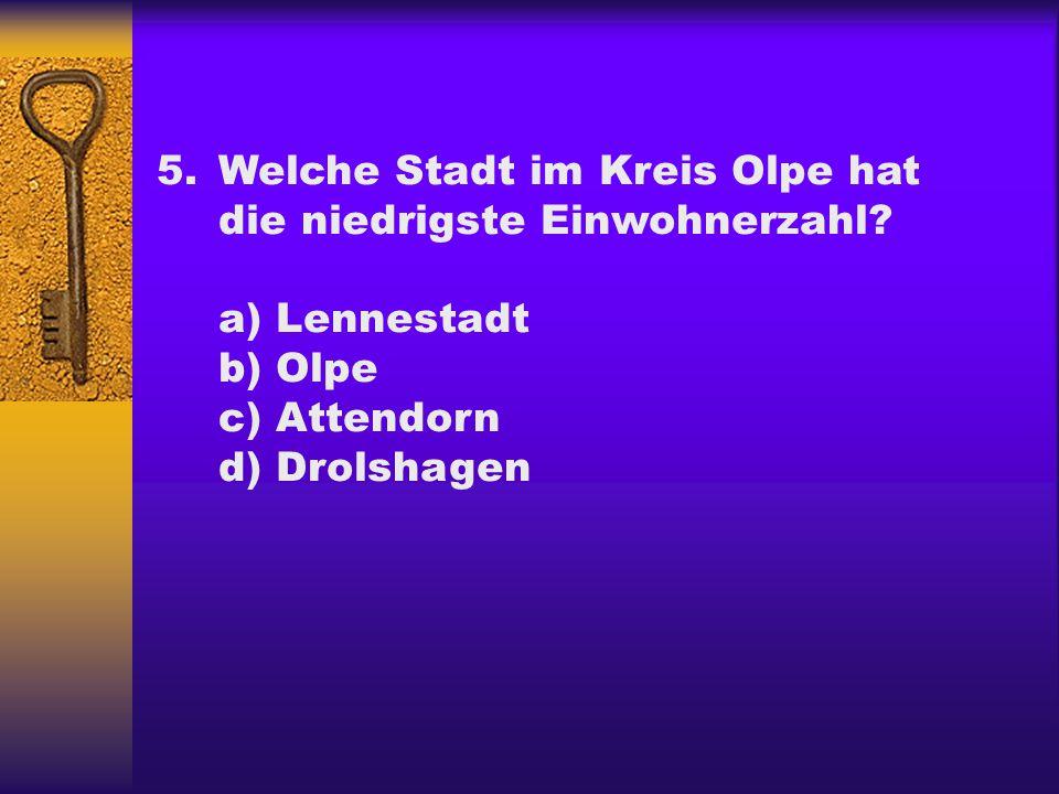 5.Welche Stadt im Kreis Olpe hat die niedrigste Einwohnerzahl? a) Lennestadt b) Olpe c) Attendorn d) Drolshagen