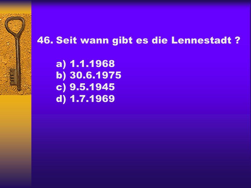 46.Seit wann gibt es die Lennestadt ? a) 1.1.1968 b) 30.6.1975 c) 9.5.1945 d) 1.7.1969