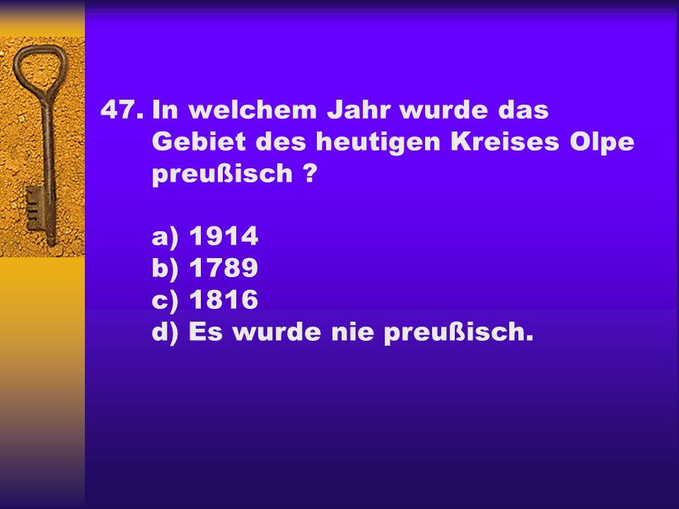 47.In welchem Jahr wurde das Gebiet des heutigen Kreises Olpe preußisch ? a) 1914 b) 1789 c) 1816 d) Es wurde nie preußisch.
