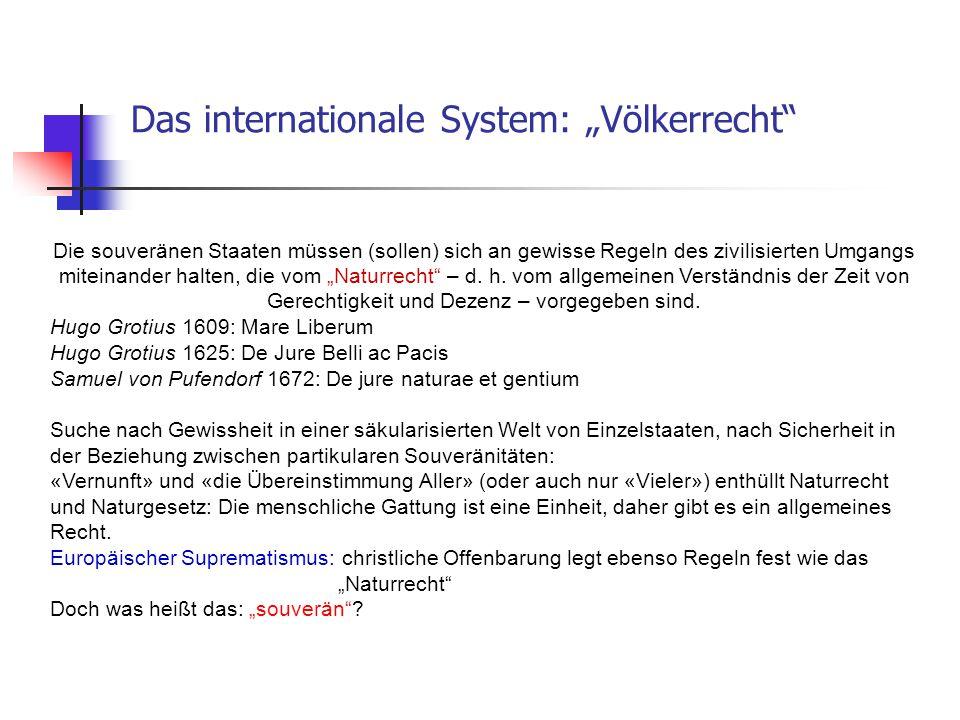 """Das internationale System: """"Völkerrecht"""" Die souveränen Staaten müssen (sollen) sich an gewisse Regeln des zivilisierten Umgangs miteinander halten, d"""
