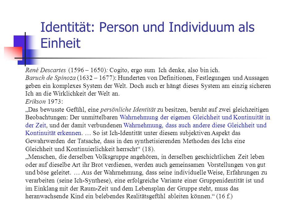 Identität: Person und Individuum als Einheit René Descartes (1596 – 1650): Cogito, ergo sum Ich denke, also bin ich. Baruch de Spinoza (1632 – 1677):
