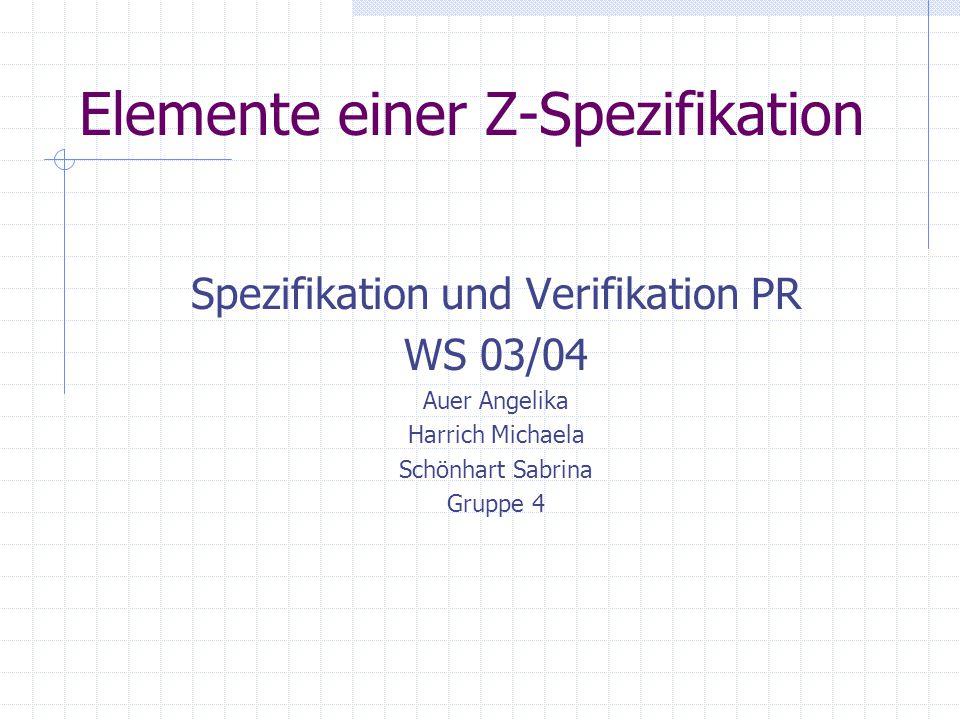 Elemente einer Z-Spezifikation Spezifikation und Verifikation PR WS 03/04 Auer Angelika Harrich Michaela Schönhart Sabrina Gruppe 4