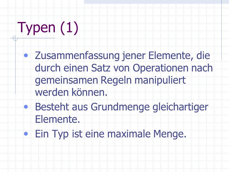 Typen (1) Zusammenfassung jener Elemente, die durch einen Satz von Operationen nach gemeinsamen Regeln manipuliert werden können. Besteht aus Grundmen