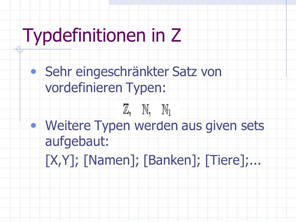 Typdefinitionen in Z Sehr eingeschränkter Satz von vordefinieren Typen: Weitere Typen werden aus given sets aufgebaut: [X,Y]; [Namen]; [Banken]; [Tier