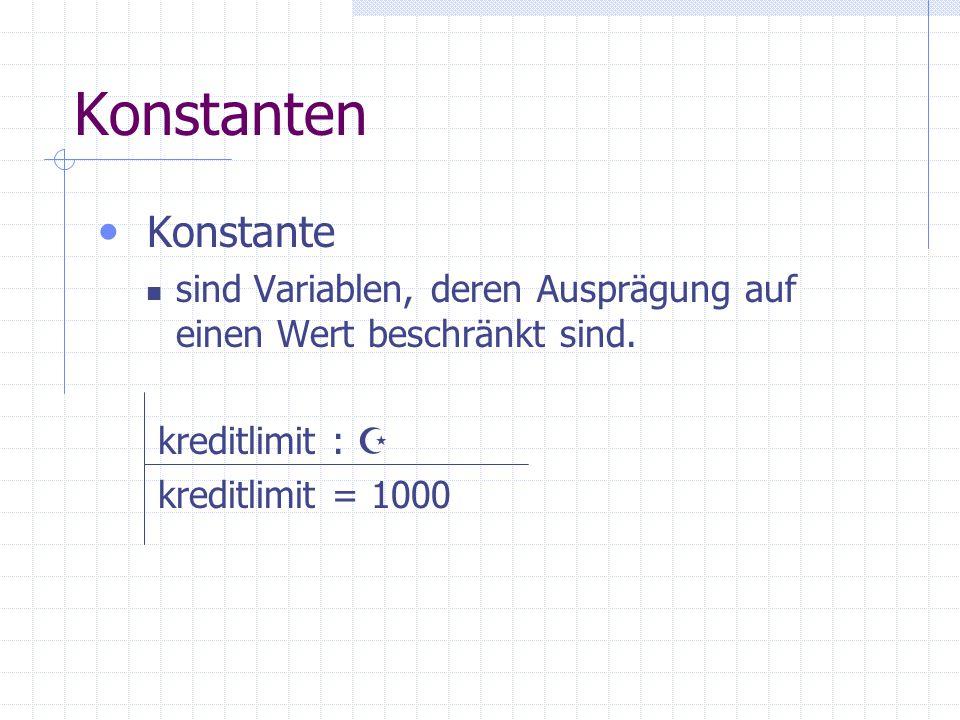 Konstanten Konstante sind Variablen, deren Ausprägung auf einen Wert beschränkt sind. kreditlimit :  kreditlimit = 1000