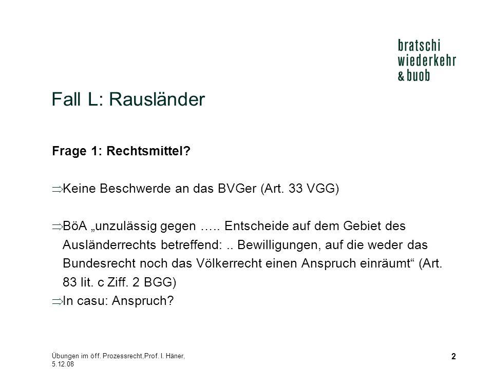 """Übungen im öff. Prozessrecht,Prof. I. Häner, 5.12.08 2 Fall L: Rausländer Frage 1: Rechtsmittel?  Keine Beschwerde an das BVGer (Art. 33 VGG)  BöA """""""