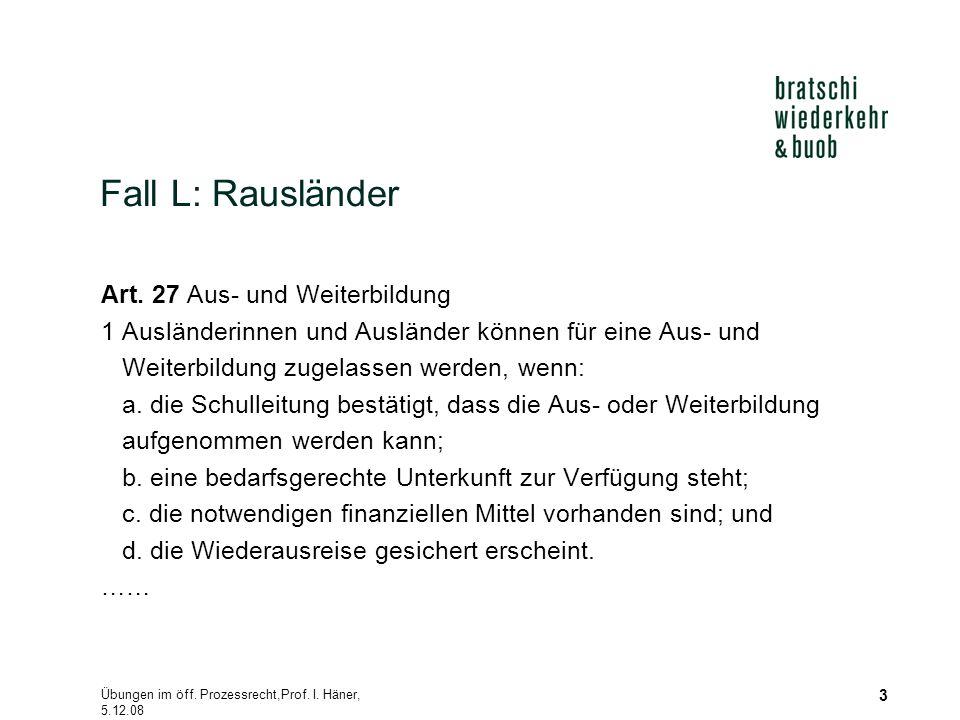 Übungen im öff. Prozessrecht,Prof. I. Häner, 5.12.08 3 Fall L: Rausländer Art. 27 Aus- und Weiterbildung 1 Ausländerinnen und Ausländer können für ein