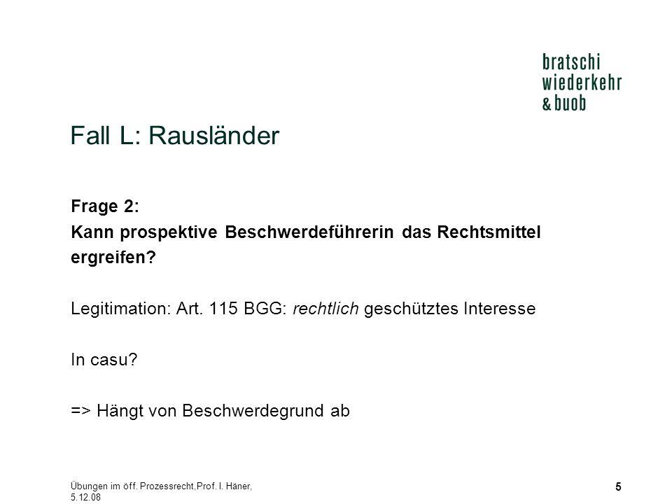 Übungen im öff. Prozessrecht,Prof. I. Häner, 5.12.08 5 Fall L: Rausländer Frage 2: Kann prospektive Beschwerdeführerin das Rechtsmittel ergreifen? Leg