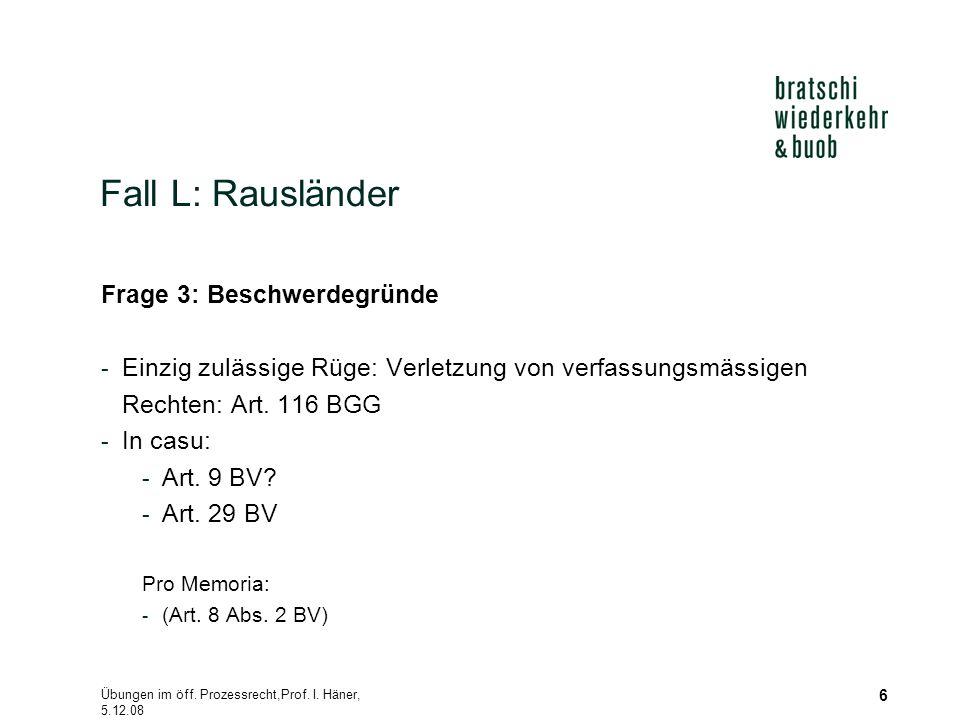 Übungen im öff. Prozessrecht,Prof. I. Häner, 5.12.08 6 Fall L: Rausländer Frage 3: Beschwerdegründe - Einzig zulässige Rüge: Verletzung von verfassung