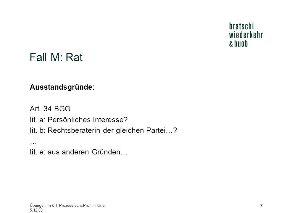 Übungen im öff. Prozessrecht,Prof. I. Häner, 5.12.08 7 Fall M: Rat Ausstandsgründe: Art. 34 BGG lit. a: Persönliches Interesse? lit. b: Rechtsberateri