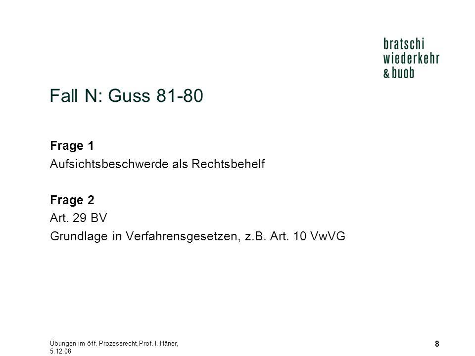 Übungen im öff. Prozessrecht,Prof. I. Häner, 5.12.08 8 Fall N: Guss 81-80 Frage 1 Aufsichtsbeschwerde als Rechtsbehelf Frage 2 Art. 29 BV Grundlage in